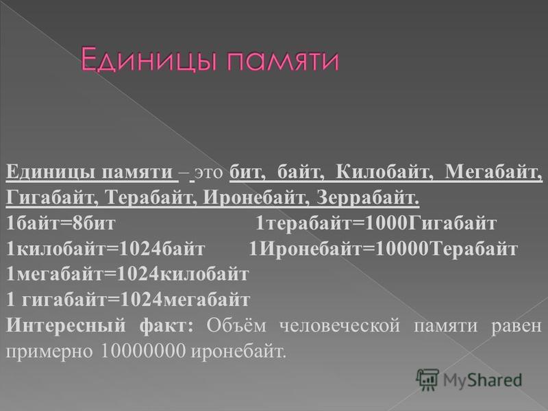 Единицы памяти – это бит, байт, Килобайт, Мегабайт, Гигабайт, Терабайт, Иронебайт, Зеррабайт. 1 байт=8 бит 1 терабайт=1000Гигабайт 1 килобайт=1024 байт 1Иронебайт=10000Терабайт 1 мегабайт=1024 килобайт 1 гигабайт=1024 мегабайт Интересный факт: Объём