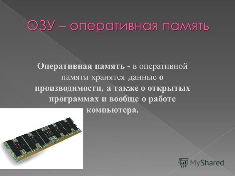 Оперативная память - в оперативной памяти хранятся данные о производимости, а также о открытых программах и вообще о работе компьютера.