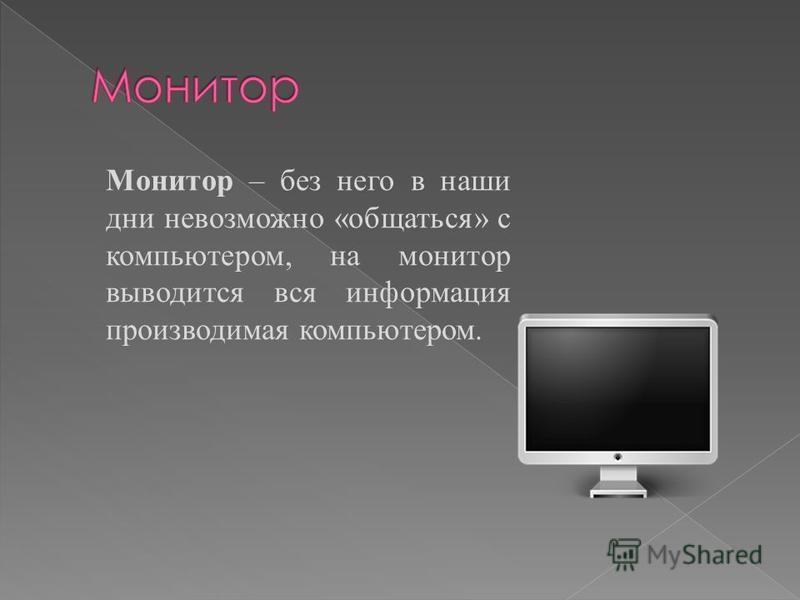 Монитор – без него в наши дни невозможно «общаться» с компьютером, на монитор выводится вся информация производимая компьютером.