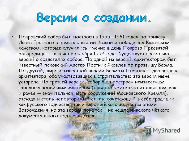 Покровский собор был построен в 15551561 годах по приказу Ивана Грозного в память о взятии Казани и победе над Казанским ханством, которые случились именно в день Покрова Пресвятой Богородицы в начале октября 1552 года. Существует несколько версий о