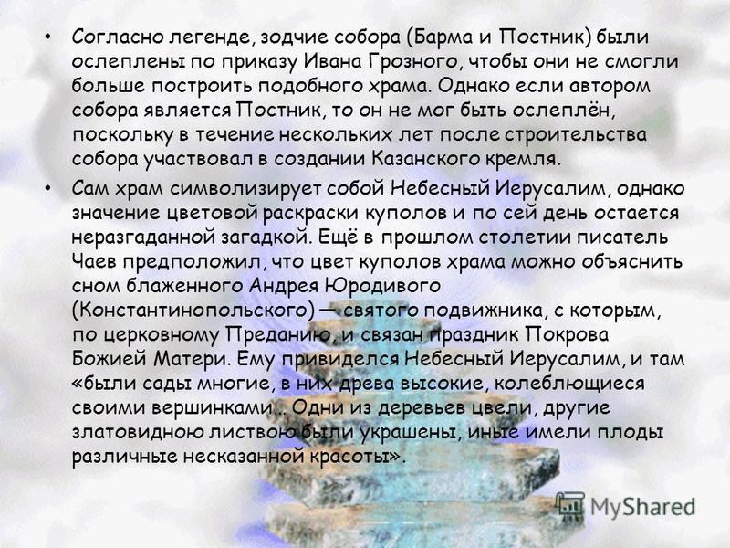 Согласно легенде, зодчие собора (Барма и Постник) были ослеплены по приказу Ивана Грозного, чтобы они не смогли больше построить подобного храма. Однако если автором собора является Постник, то он не мог быть ослеплён, поскольку в течение нескольких