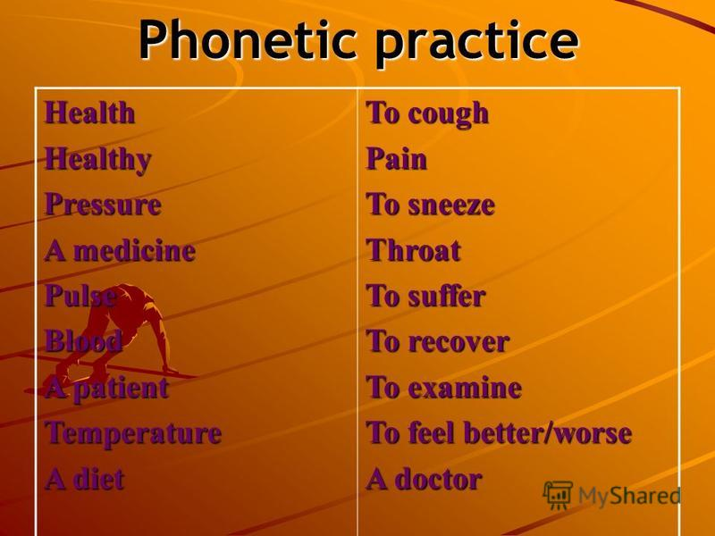 Phonetic practice HealthHealthyPressure A medicine PulseBlood A patient Temperature A diet To cough Pain To sneeze Throat To suffer To recover To examine To feel better/worse A doctor