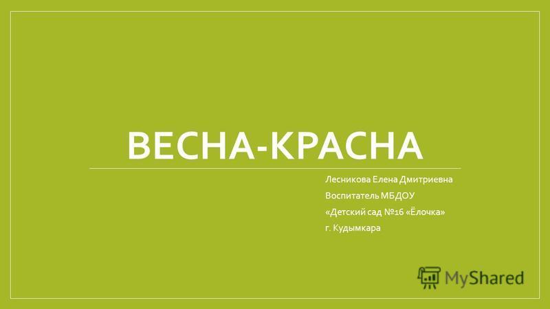 ВЕСНА-КРАСНА Лесникова Елена Дмитриевна Воспитатель МБДОУ «Детский сад 16 «Ёлочка» г. Кудымкара