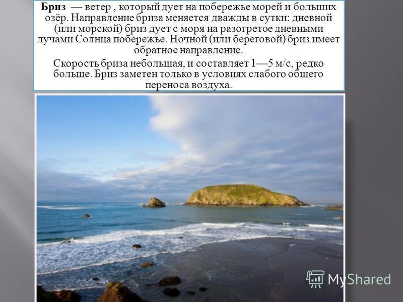 Бриз ветер, который дует на побережье морей и больших озёр. Направление бриза меняется дважды в сутки: дневной (или морской) бриз дует с моря на разогретое дневными лучами Солнца побережье. Ночной (или береговой) бриз имеет обратное направление. Скор