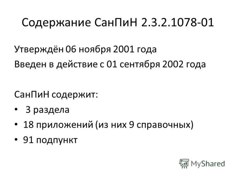 Содержание Сан ПиН 2.3.2.1078-01 Утверждён 06 ноября 2001 года Введен в действие с 01 сентября 2002 года Сан ПиН содержит: 3 раздела 18 приложений (из них 9 справочных) 91 подпункт