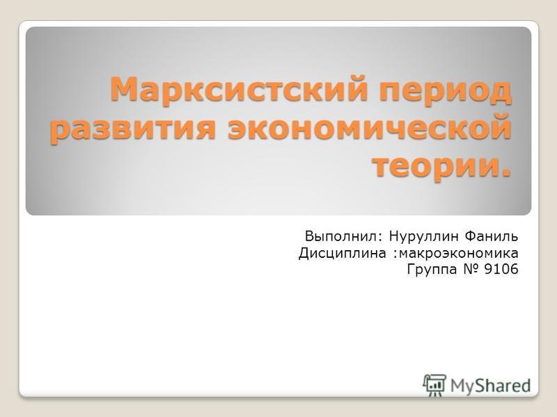 Марксистский период развития экономической теории. Выполнил: Нуруллин Фаниль Дисциплина :макроэкономика Группа 9106