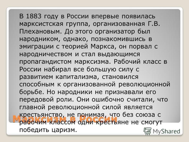 Марксизм в России В 1883 году в России впервые появилась марксистская группа, организованная Г.В. Плехановым. До этого организатор был народником, однако, познакомившись в эмиграции с теорией Маркса, он порвал с народничеством и стал выдающимся пропа