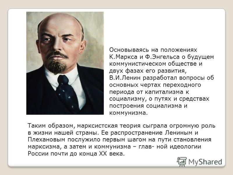 Таким образом, марксистская теория сыграла огромную роль в жизни нашей страны. Ее распространение Лениным и Плехановым послужило первым шагом на пути становления марксизма, а затем и коммунизма – глав- ной идеологии России почти до конца XX века. Осн