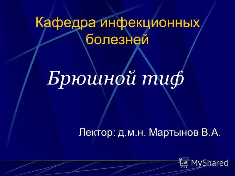 Кафедра инфекционных болезней Брюшной тиф Лектор: д.м.н. Мартынов В.А.