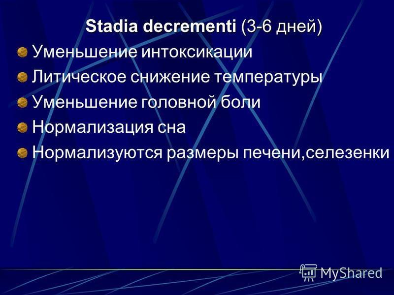Stadia decrementi (3-6 дней) Уменьшение интоксикации Литическое снижение температуры Уменьшение головной боли Нормализация сна Нормализуются размеры печени,селезенки