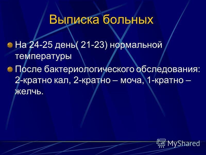 Выписка больных На 24-25 день( 21-23) нормальной температуры После бактериологического обследования: 2-кратно кал, 2-кратно – моча, 1-кратно – желчь.