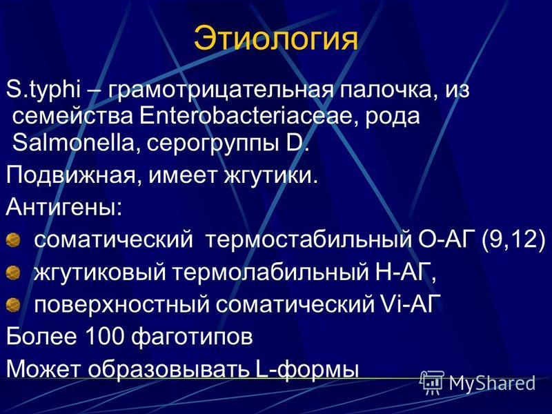 Этиология S.typhi – грамотрицательная палочка, из семейства Enterobacteriaceae, рода Salmonella, серогруппы D. Подвижная, имеет жгутики. Антигены: соматический термостабильный О-АГ (9,12) жгутиковый термолабильный Н-АГ, поверхностный соматический Vi-
