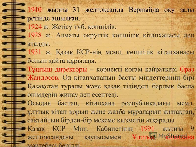 1910 жылғы 31 желтоқсанда Верныйда оқу залы ретінде ашылған. 1924 ж. Жетісу губ. көпшілік, 1928 ж. Алматы округтік көпшілік кітапханасы деп аталды. 1931 ж. Қазақ КСР-нің мемл. көпшілік кітапханасы болып қайта құрылды. Тұңғыш директоры – көрнекті қоға