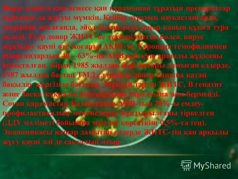 Вирус адамға қан немесе қан құрамынан тұратын препараттар құйғанда да жұғуы мүмкін. Кейбір аурумен науқастанғанда, операция жасағанда, әйел босанғанда донор қанын құюға тура келеді. Егер донор ЖИТС-ке тексерілмеген болса, вирус жұқтыру қаупі өте жоға
