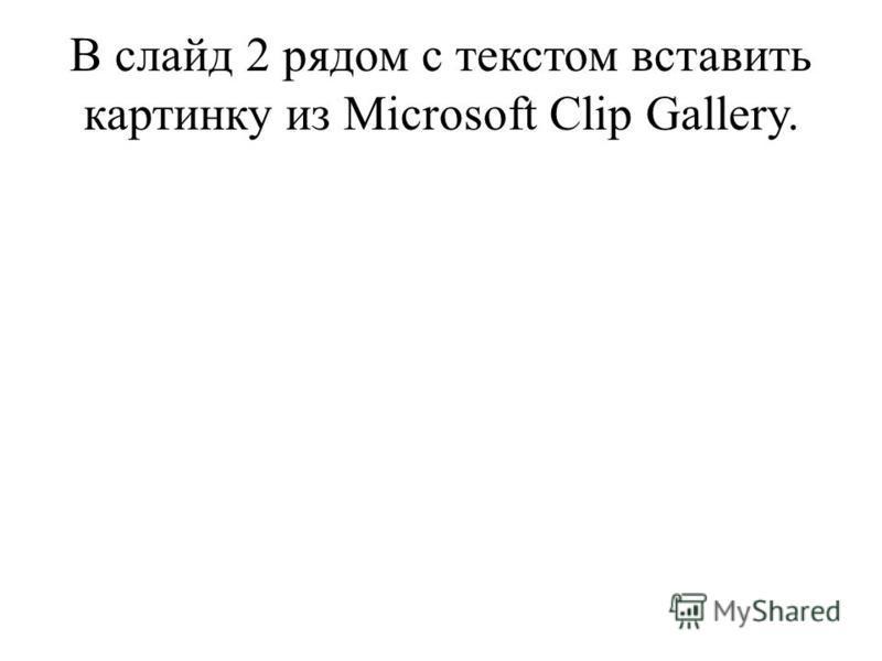 В слайд 2 рядом с текстом вставить картинку из Microsoft Clip Gallery.