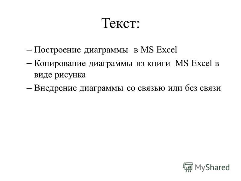 Текст: – Построение диаграммы в MS Excel – Копирование диаграммы из книги MS Excel в виде рисунка – Внедрение диаграммы со связью или без связи