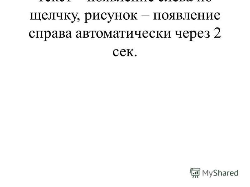 текст – появление слева по щелчку, рисунок – появление справа автоматически через 2 сек.