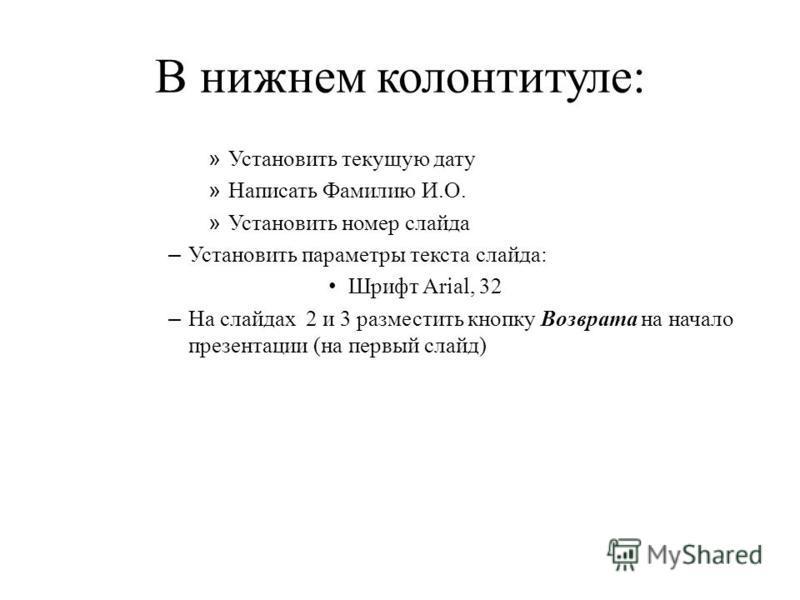 В нижнем колонтитуле: » Установить текущую дату » Написать Фамилию И.О. » Установить номер слайда – Установить параметры текста слайда: Шрифт Arial, 32 – На слайдах 2 и 3 разместить кнопку Возврата на начало презентации (на первый слайд)