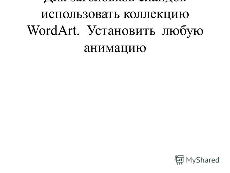 Для заголовков слайдов использовать коллекцию WordArt. Установить любую анимацию