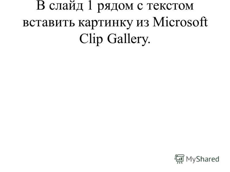 В слайд 1 рядом с текстом вставить картинку из Microsoft Clip Gallery.
