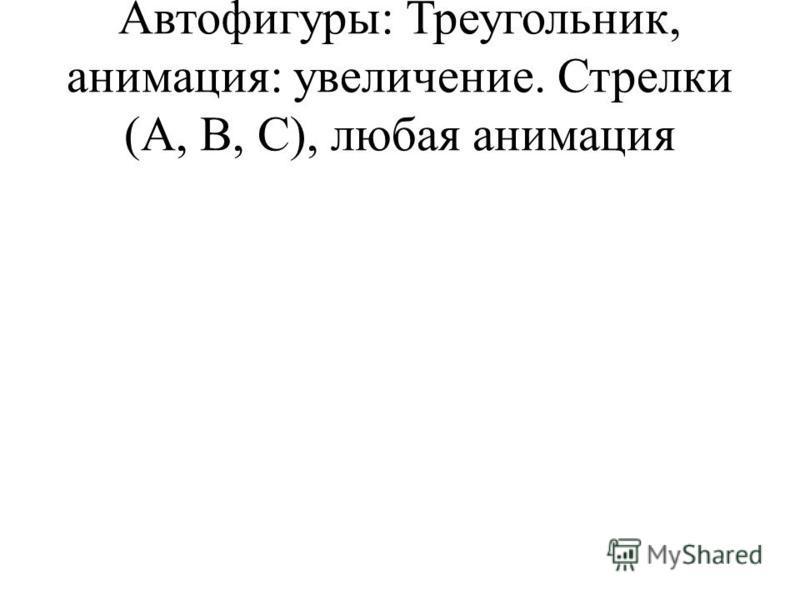 Автофигуры: Треугольник, анимация: увеличение. Стрелки (A, B, C), любая анимация