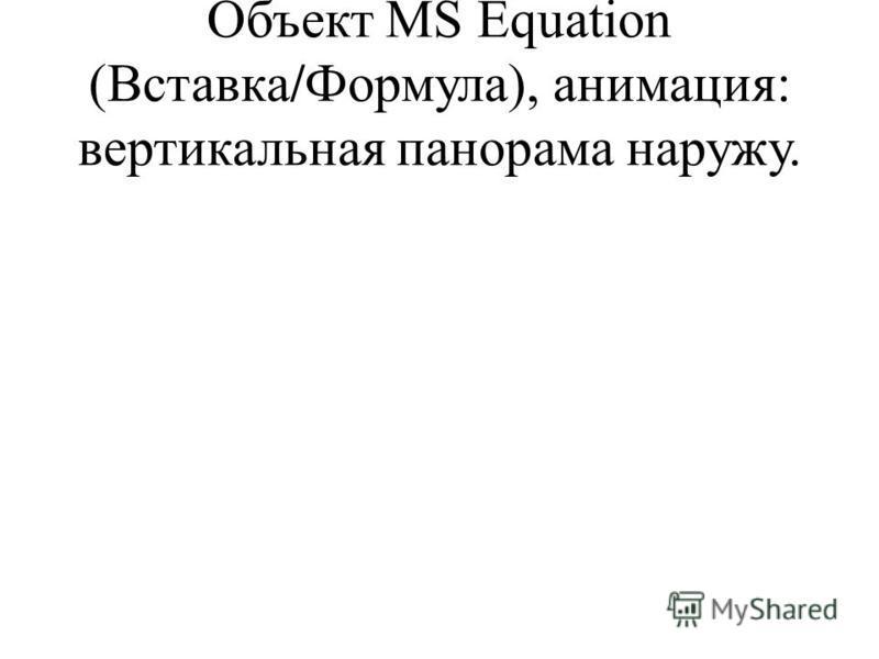Объект MS Equation (Вставка/Формула), анимация: вертикальная панорама наружу.
