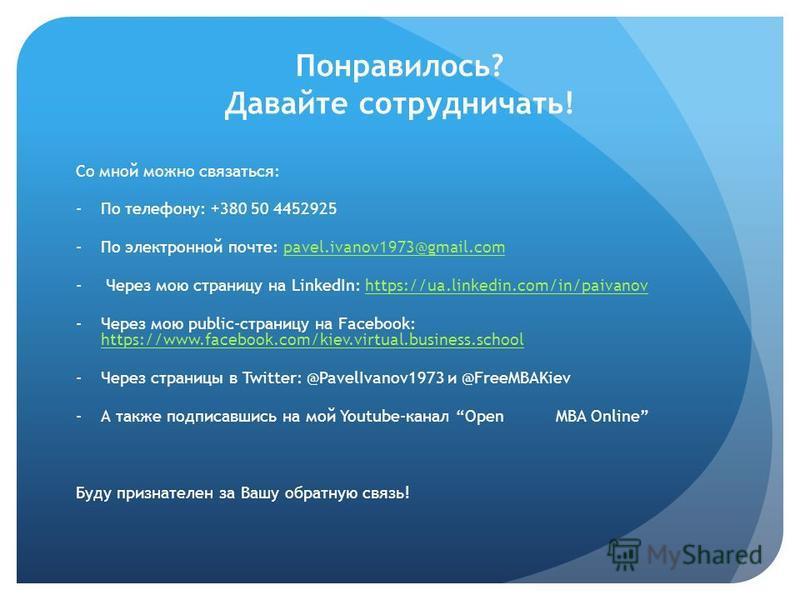 Понравилось? Давайте сотрудничать! Со мной можно связаться: -По телефону: +380 50 4452925 -По электронной почте: pavel.ivanov1973@gmail.compavel.ivanov1973@gmail.com - Через мою страницу на LinkedIn: https://ua.linkedin.com/in/paivanovhttps://ua.link