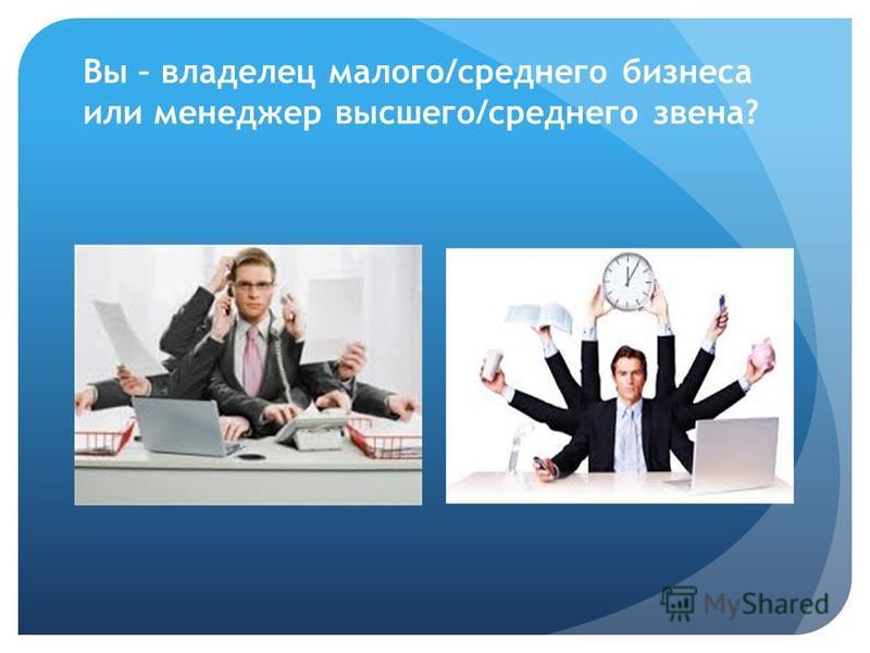 Вы – владелец малого/среднего бизнеса или менеджер высшего/среднего звена?