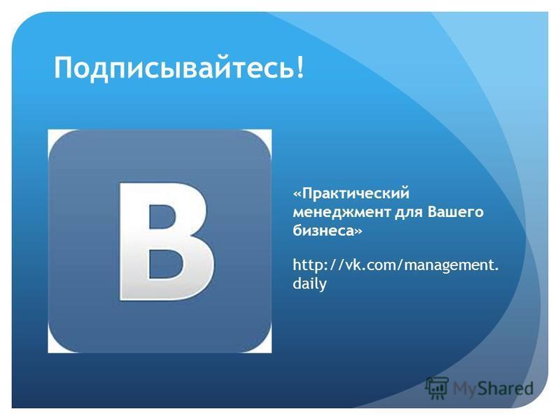 Подписывайтесь! «Практический менеджмент для Вашего бизнеса» http://vk.com/management. daily