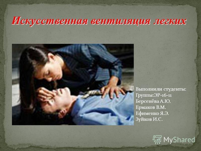 Выполнили студенты: Группы:ЭР-16-11 Берсенёва А.Ю. Ермаков В.М. Ефименко Я.Э. Зуйков И.С. Искусственная вентиляция легких