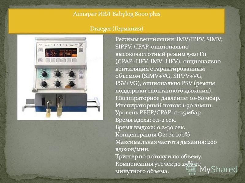 Аппарат ИВЛ Babylog 8000 plus Draeger (Германия) Режимы вентиляции: IMV/IPPV, SIMV, SIPPV, CPAP, опционально высокочастотный режим 5-20 Гц (CPAP+HFV, IMV+HFV), опционально вентиляция с гарантированным объемом (SIMV+VG, SIPPV+VG, PSV+VG), опционально
