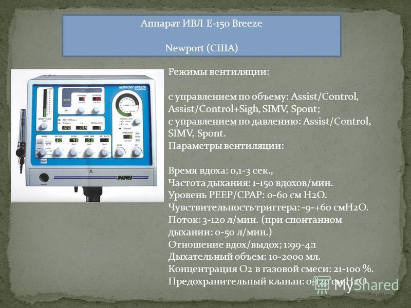 Аппарат ИВЛ E-150 Breeze Newport (США) Режимы вентиляции: c управлением по объему: Assist/Control, Assist/Control+Sigh, SIMV, Spont; c управлением по давлению: Assist/Control, SIMV, Spont. Параметры вентиляции: Время вдоха: 0,1-3 сек., Частота дыхани
