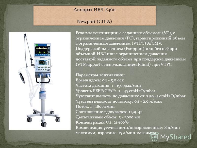 Аппарат ИВЛ E360 Newport (США) Аппарат ИВЛ E360 Newport (США) Режимы вентиляции: с заданным объемом (VC), с ограничением давления (PC), гарантированный объем с ограниченным давлением (VTPC) A/CMV, Поддержкой давлением (Psupport) или без неё при объем