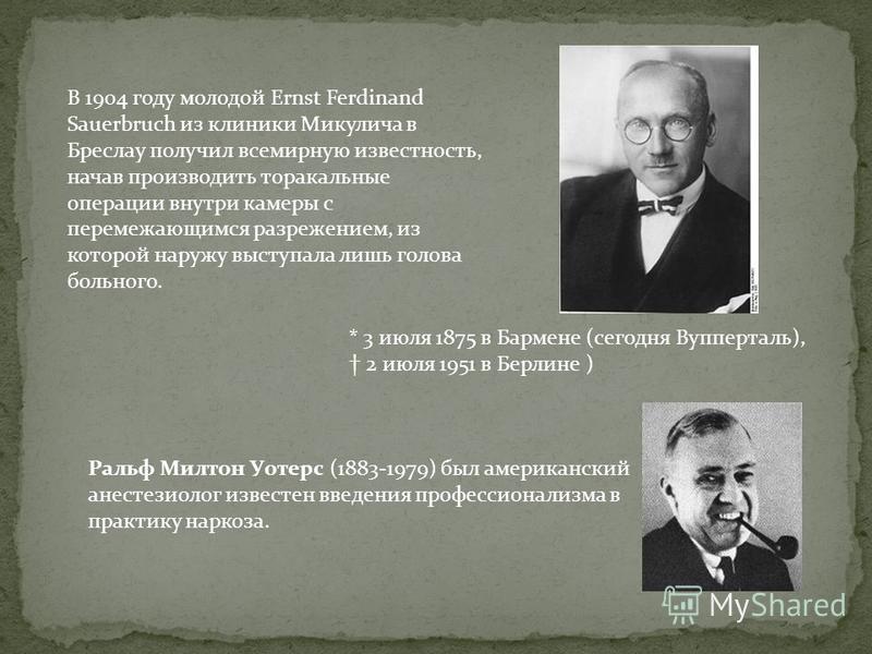 В 1904 году молодой Ernst Ferdinand Sauerbruch из клиники Микулича в Бреслау получил всемирную известность, начав производить торакальные операции внутри камеры с перемежающимся разрежением, из которой наружу выступала лишь голова больного. * 3 июля