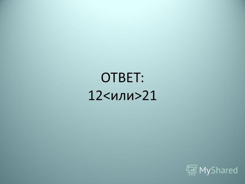 ОТВЕТ: 12 21
