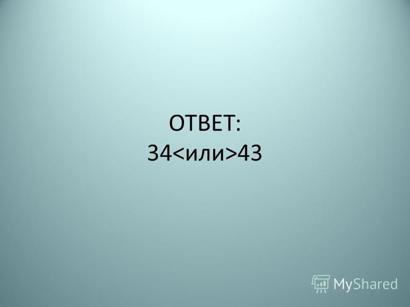 ОТВЕТ: 34 43