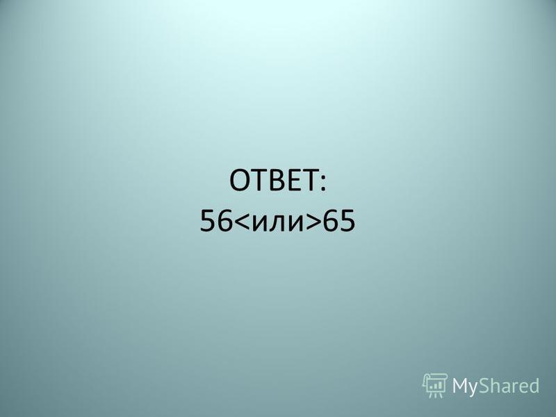 ОТВЕТ: 56 65