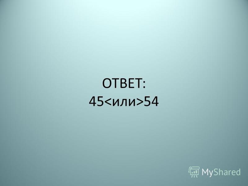 ОТВЕТ: 45 54