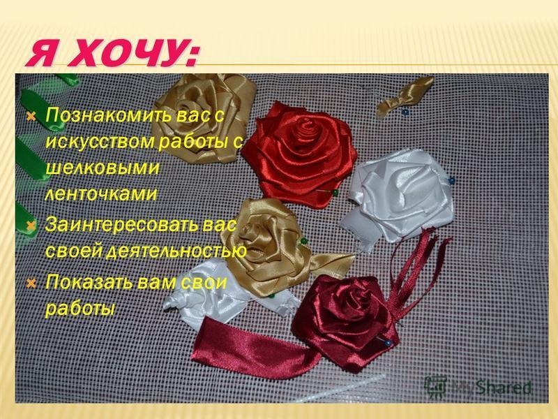 Я ХОЧУ: Познакомить вас с искусством работы с шелковыми ленточками Заинтересовать вас своей деятельностью Показать вам свои работы