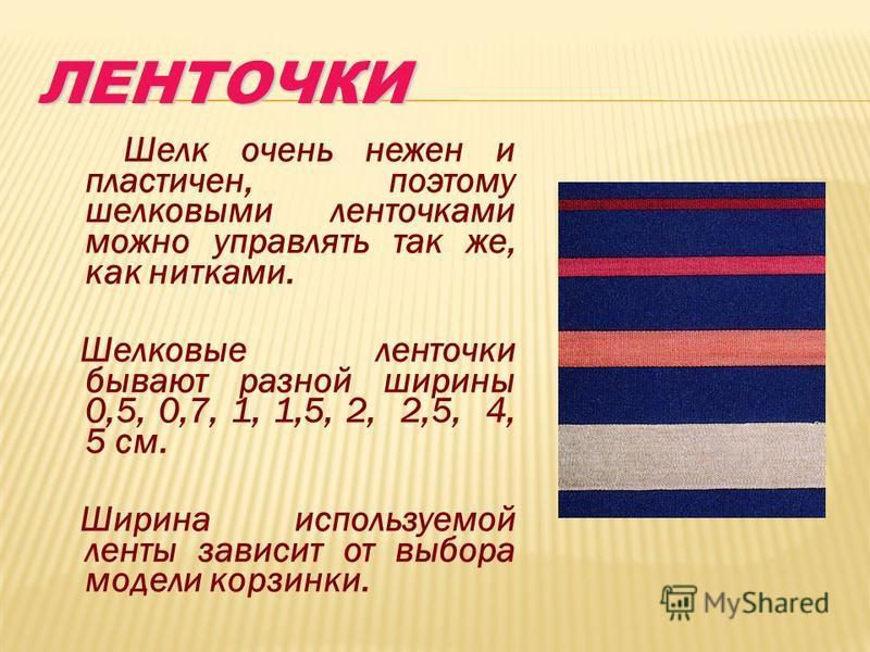 ЛЕНТОЧКИЛЕНТОЧКИ Шелк очень нежен и пластичен, поэтому шелковыми ленточками можно управлять так же, как нитками. Шелковые ленточки бывают разной ширины 0,5, 0,7, 1, 1,5, 2, 2,5, 4, 5 см. Ширина используемой ленты зависит от выбора модели корзинки.