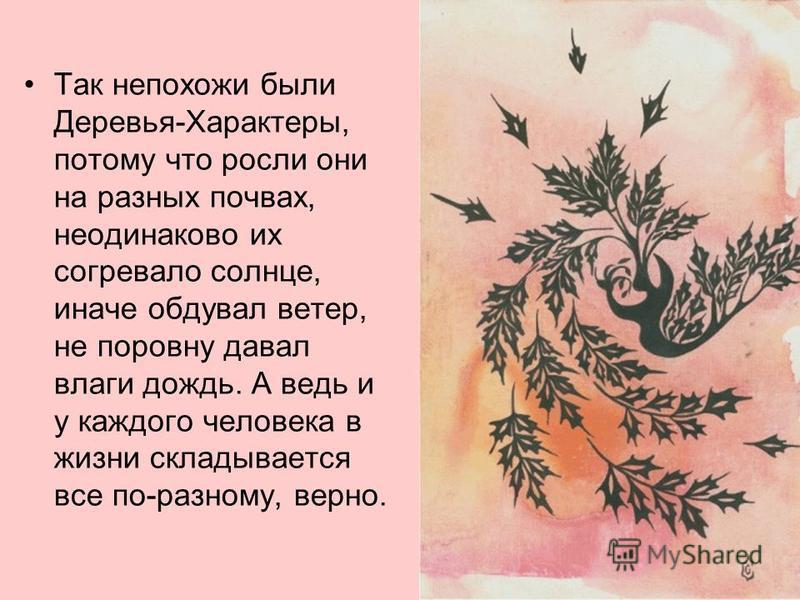 Так непохожи были Деревья-Характеры, потому что росли они на разных почвах, неодинаково их согревало солнце, иначе обдувал ветер, не поровну давал влаги дождь. А ведь и у каждого человека в жизни складывается все по-разному, верно.