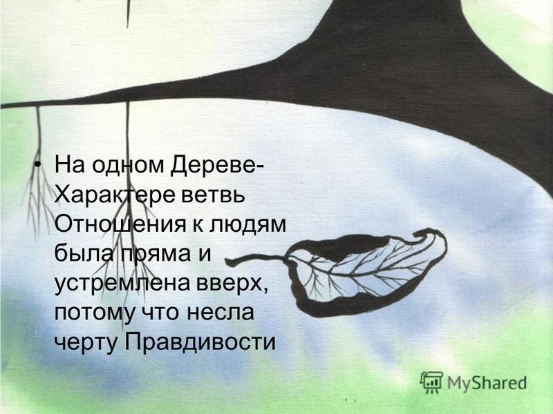 На одном Дереве- Характере ветвь Отношения к людям была пряма и устремлена вверх, потому что несла черту Правдивости
