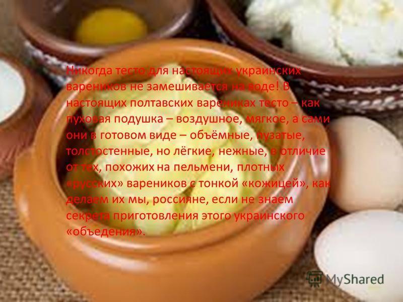 Никогда тесто для настоящих украинских вареников не замешивается на воде! В настоящих полтавских варениках тесто – как пуховая подушка – воздушное, мягкое, а сами они в готовом виде – объёмные, пузатые, толстостенные, но лёгкие, нежные, в отличие от