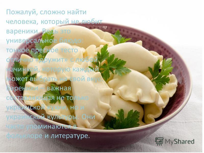 Пожалуй, сложно найти человека, который не любит вареники. Ведь это универсальное блюдо: тонкое пресное тесто отлично «дружит» с любой начинкой, которую каждый может выбрать на свой вкус. Вареники – важная составляющая не только украинской кухни, но