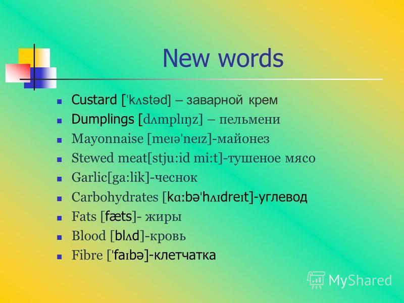 New words Custard [ ˈ k ʌ stəd] – заварной крем Dumplings [ d ʌ mpl ɪ ŋz] – пельмени Mayonnaise [me ɪ ə ˈ ne ɪ z]-майонез Stewed meat[stju:id mi:t]-тушеное мясо Garlic[ga:lik]-чеснок Carbohydrates [ k ɑː bə ˈ h ʌɪ dre ɪ t]-углевод Fats [ fæts ]- жиры