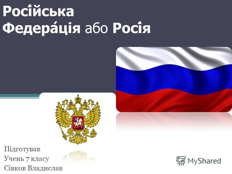 Російська Федерація або Росія Підготував Учень 7 класу Сівков Владислав