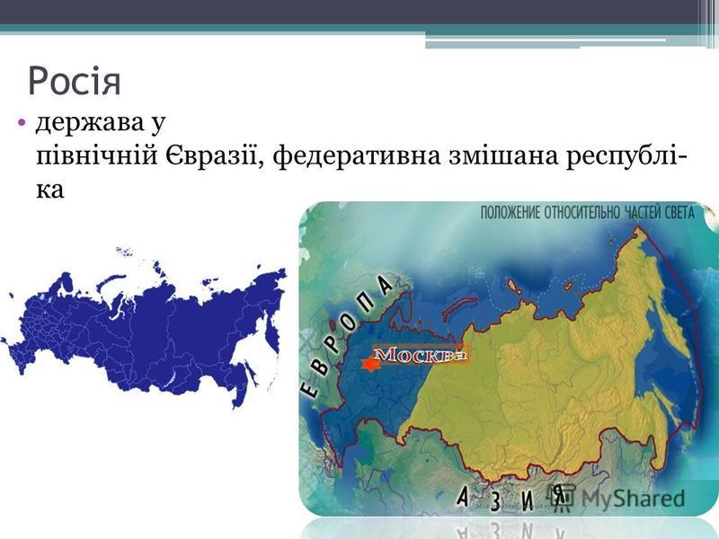 Росія держава у північній Євразії, федеративна змішана республі- ка