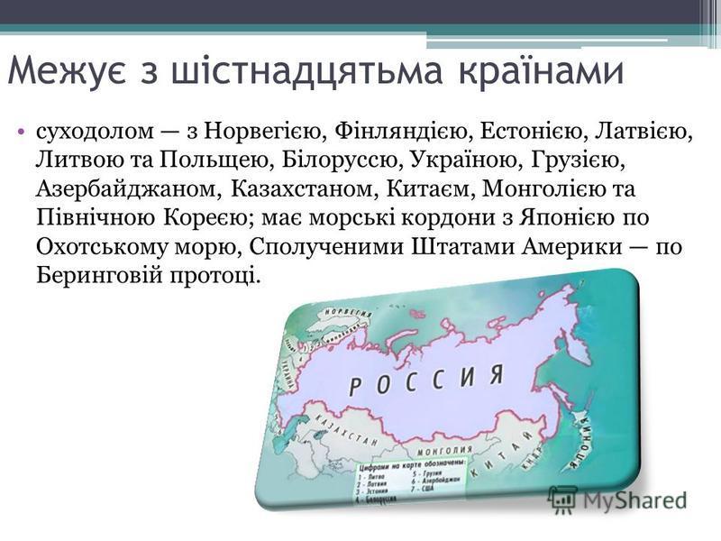 Межує з шістнадцятьма країнами суходолом з Норвегією, Фінляндією, Естонією, Латвією, Литвою та Польщею, Білоруссю, Україною, Грузією, Азербайджаном, Казахстаном, Китаєм, Монголією та Північною Кореєю; має морські кордони з Японією по Охотському морю,