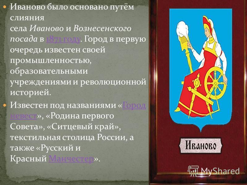 Иваново было основано путём слияния села Иваново и Вознесенского посада в 1871 году. Город в первую очередь известен своей промышленностью, образовательными учреждениями и революционной историей.1871 году Известен под названиями «Город невест», «Роди