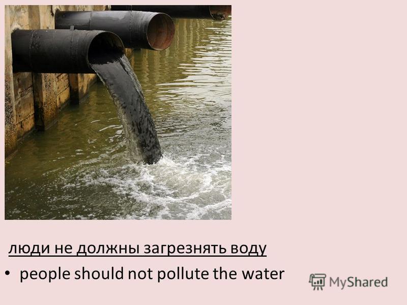 люди не должны загрязнять воду people should not pollute the water